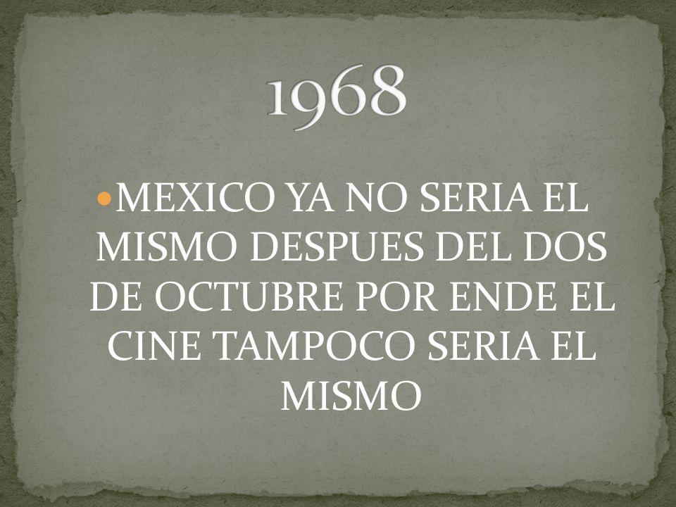 1968 MEXICO YA NO SERIA EL MISMO DESPUES DEL DOS DE OCTUBRE POR ENDE EL CINE TAMPOCO SERIA EL MISMO.