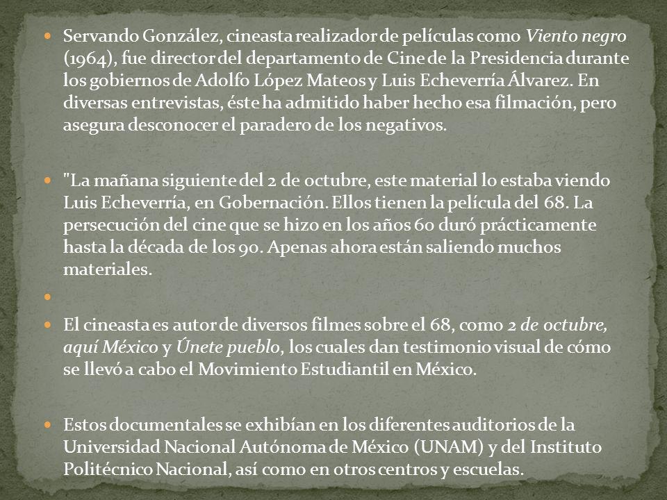Servando González, cineasta realizador de películas como Viento negro (1964), fue director del departamento de Cine de la Presidencia durante los gobiernos de Adolfo López Mateos y Luis Echeverría Álvarez. En diversas entrevistas, éste ha admitido haber hecho esa filmación, pero asegura desconocer el paradero de los negativos.