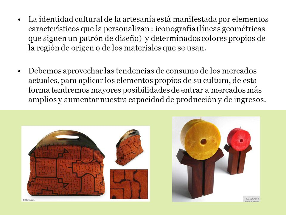 La identidad cultural de la artesanía está manifestada por elementos característicos que la personalizan : iconografía (líneas geométricas que siguen un patrón de diseño) y determinados colores propios de la región de origen o de los materiales que se usan.