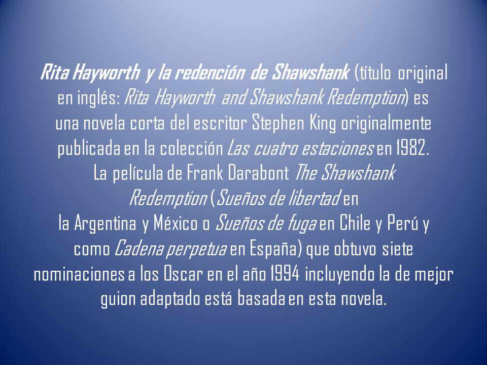 Rita Hayworth y la redención de Shawshank (título original en inglés: Rita Hayworth and Shawshank Redemption) es una novela corta del escritor Stephen King originalmente publicada en la colección Las cuatro estaciones en 1982.