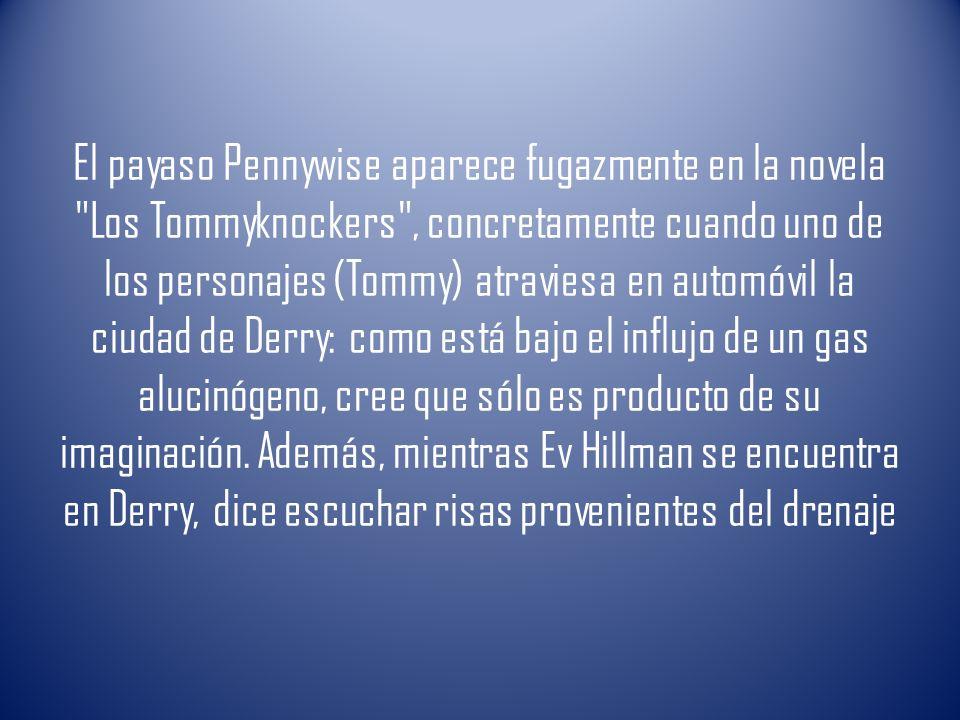 El payaso Pennywise aparece fugazmente en la novela Los Tommyknockers , concretamente cuando uno de los personajes (Tommy) atraviesa en automóvil la ciudad de Derry: como está bajo el influjo de un gas alucinógeno, cree que sólo es producto de su imaginación.