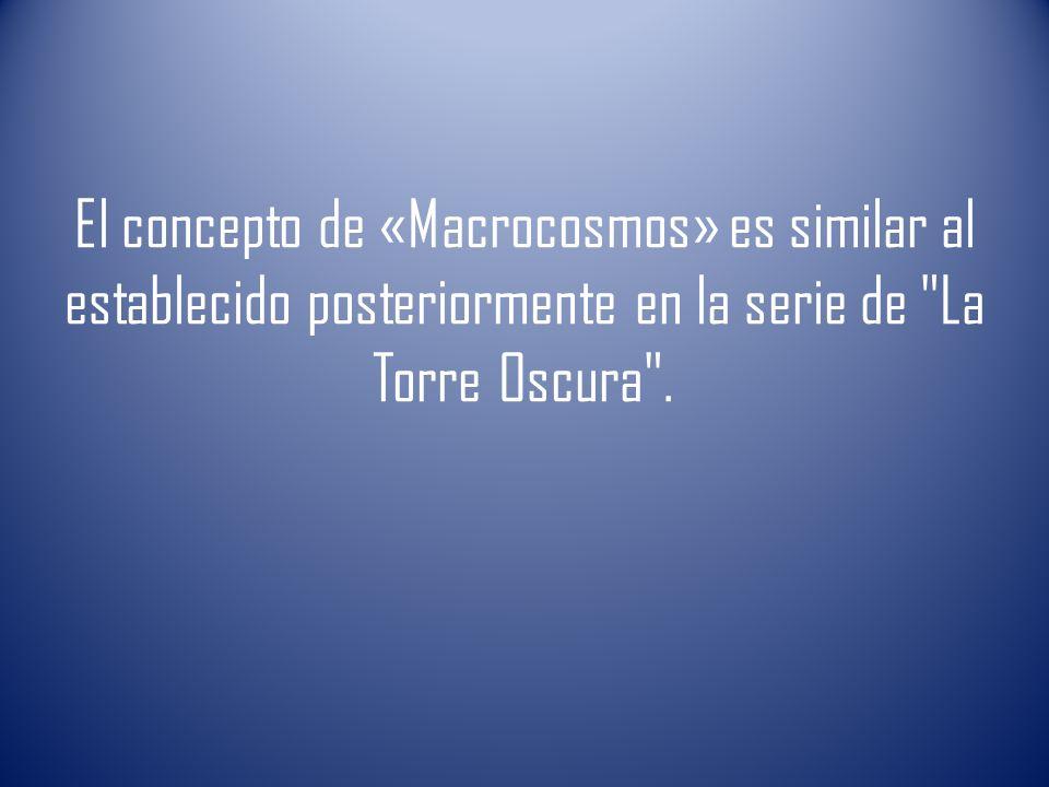 El concepto de «Macrocosmos» es similar al establecido posteriormente en la serie de La Torre Oscura .