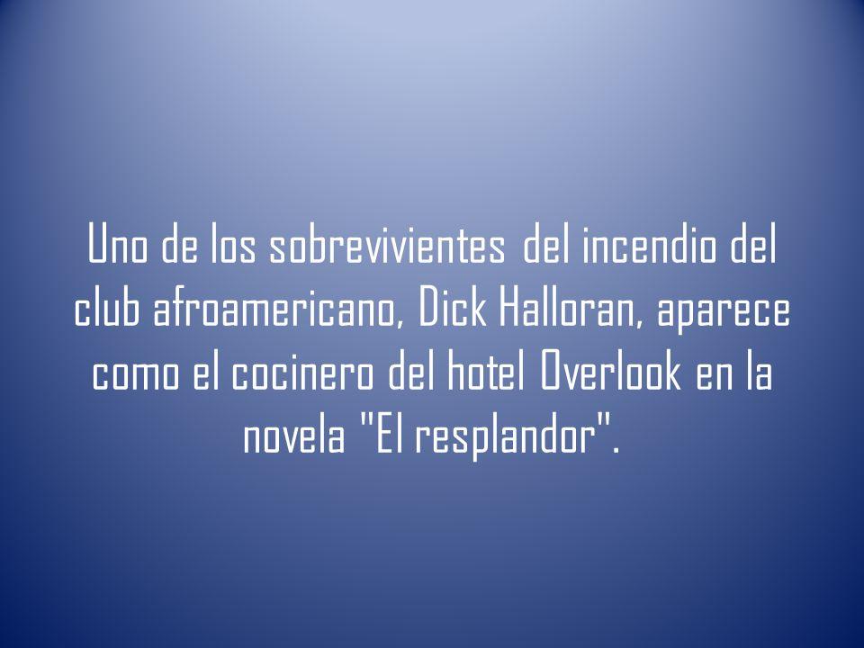 Uno de los sobrevivientes del incendio del club afroamericano, Dick Halloran, aparece como el cocinero del hotel Overlook en la novela El resplandor .