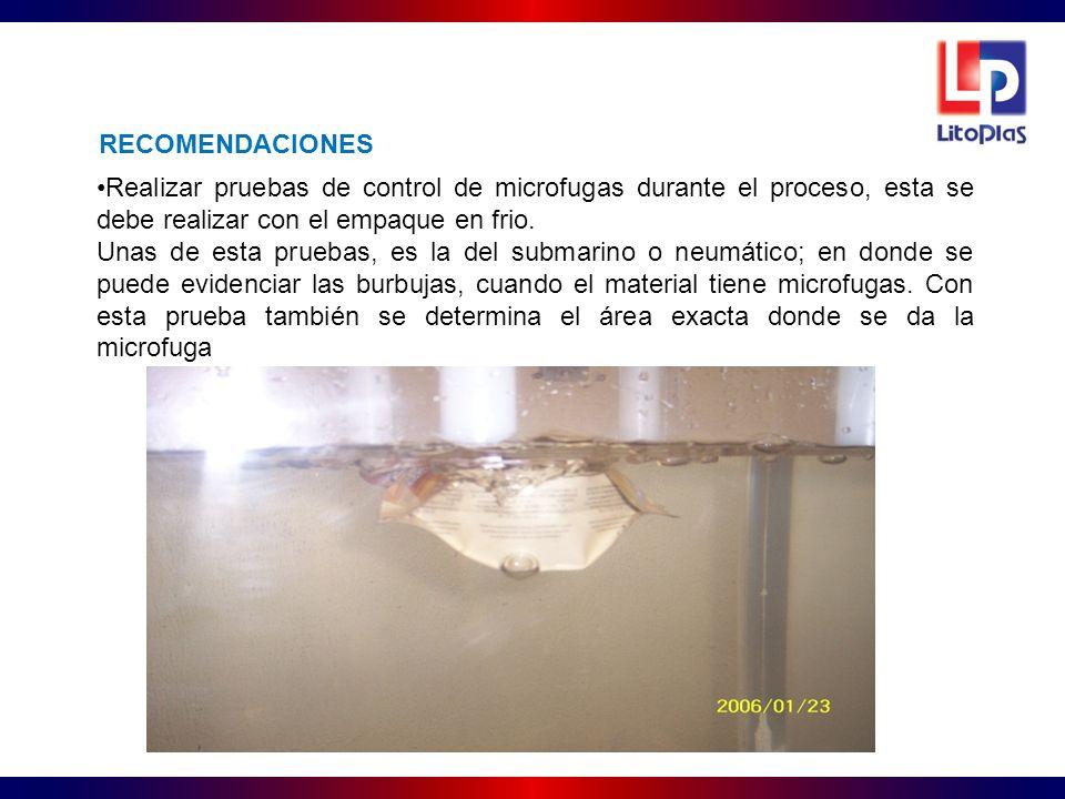 RECOMENDACIONES Realizar pruebas de control de microfugas durante el proceso, esta se debe realizar con el empaque en frio.