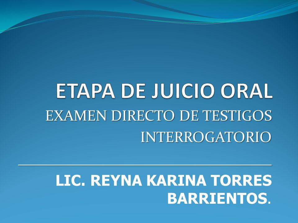 ETAPA DE JUICIO ORAL EXAMEN DIRECTO DE TESTIGOS INTERROGATORIO