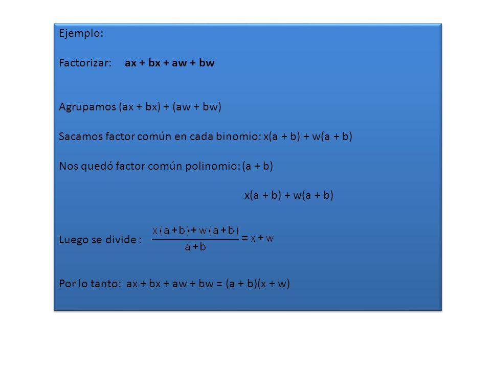 Ejemplo: Factorizar: ax + bx + aw + bw. Agrupamos (ax + bx) + (aw + bw) Sacamos factor común en cada binomio: x(a + b) + w(a + b)