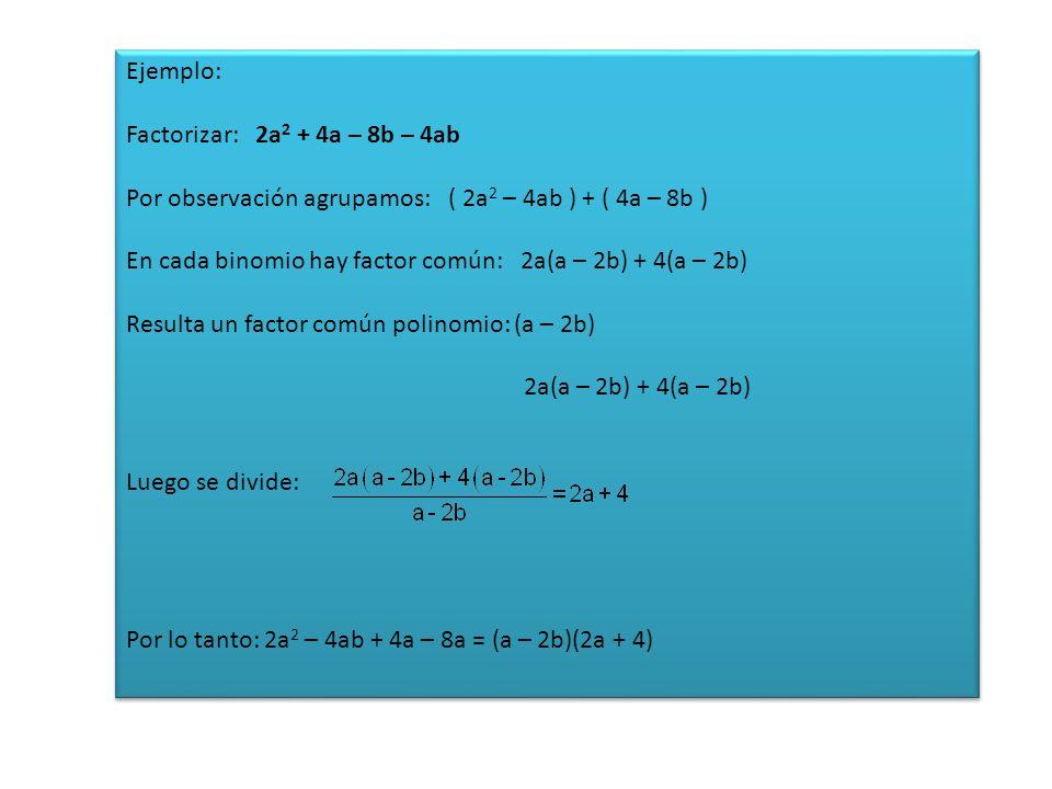 Ejemplo: Factorizar: 2a2 + 4a – 8b – 4ab. Por observación agrupamos: ( 2a2 – 4ab ) + ( 4a – 8b )
