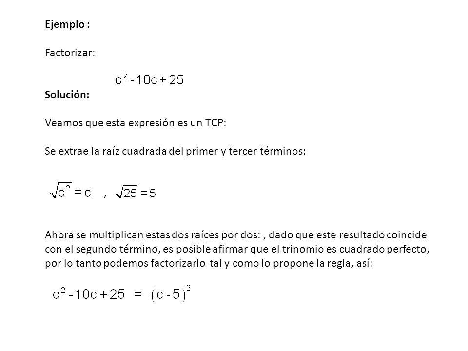 Ejemplo : Factorizar: Solución: Veamos que esta expresión es un TCP: Se extrae la raíz cuadrada del primer y tercer términos: