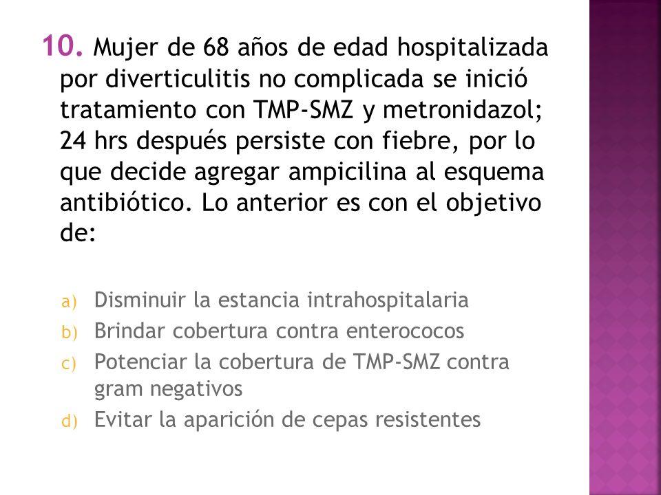 10. Mujer de 68 años de edad hospitalizada por diverticulitis no complicada se inició tratamiento con TMP-SMZ y metronidazol; 24 hrs después persiste con fiebre, por lo que decide agregar ampicilina al esquema antibiótico. Lo anterior es con el objetivo de: