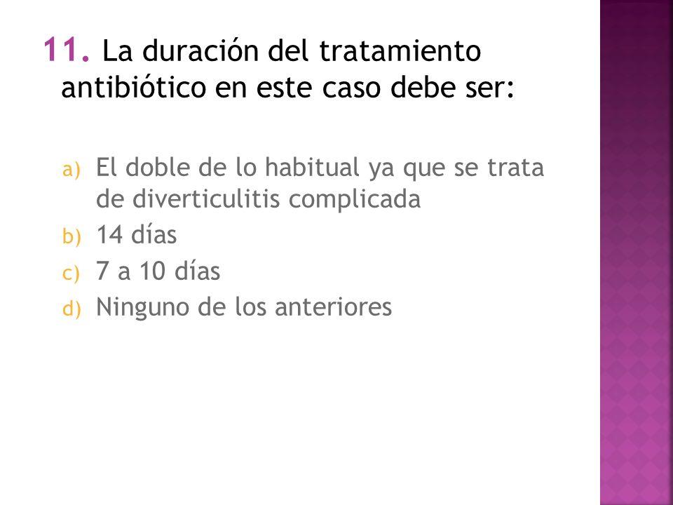11. La duración del tratamiento antibiótico en este caso debe ser: