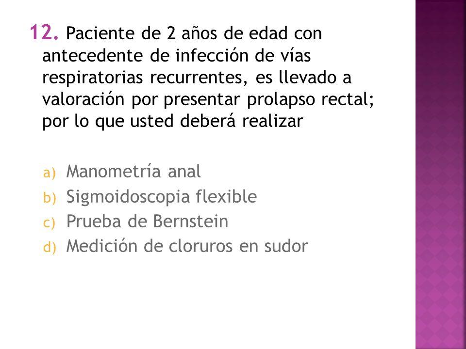 12. Paciente de 2 años de edad con antecedente de infección de vías respiratorias recurrentes, es llevado a valoración por presentar prolapso rectal; por lo que usted deberá realizar