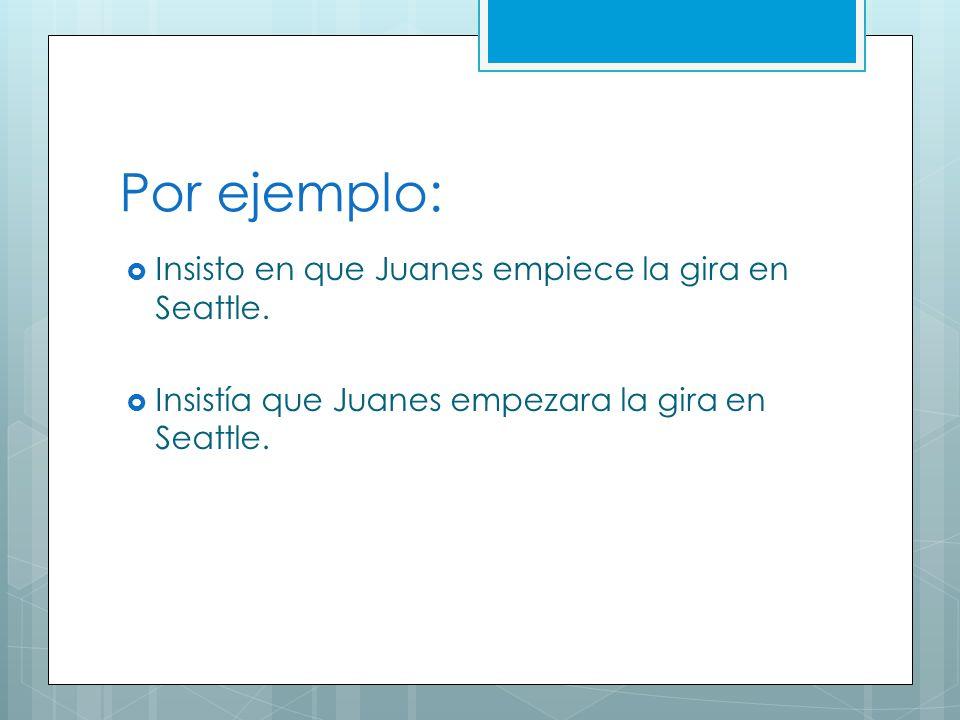 Por ejemplo: Insisto en que Juanes empiece la gira en Seattle.