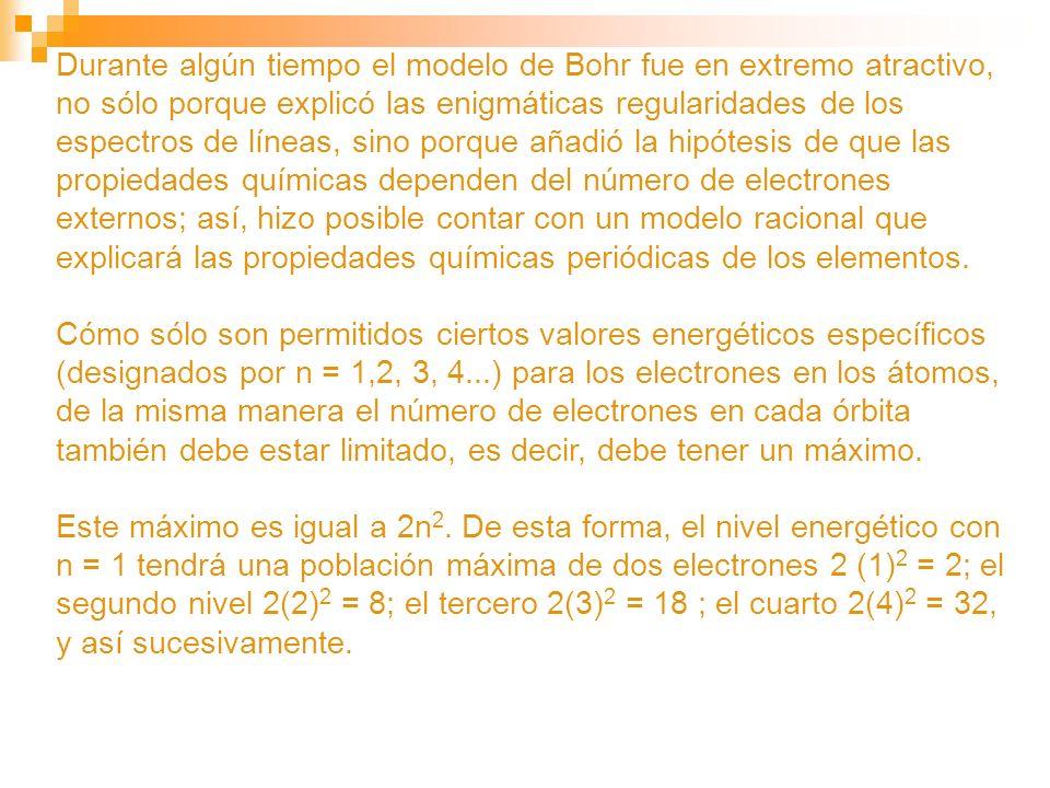 Durante algún tiempo el modelo de Bohr fue en extremo atractivo, no sólo porque explicó las enigmáticas regularidades de los espectros de líneas, sino porque añadió la hipótesis de que las propiedades químicas dependen del número de electrones externos; así, hizo posible contar con un modelo racional que explicará las propiedades químicas periódicas de los elementos.
