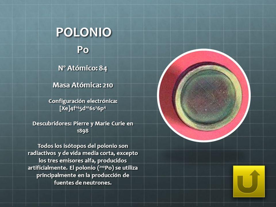 POLONIO Po Nº Atómico: 84 Masa Atómica: 210