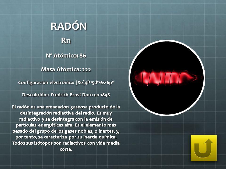 RADÓN Rn Nº Atómico: 86 Masa Atómica: 222