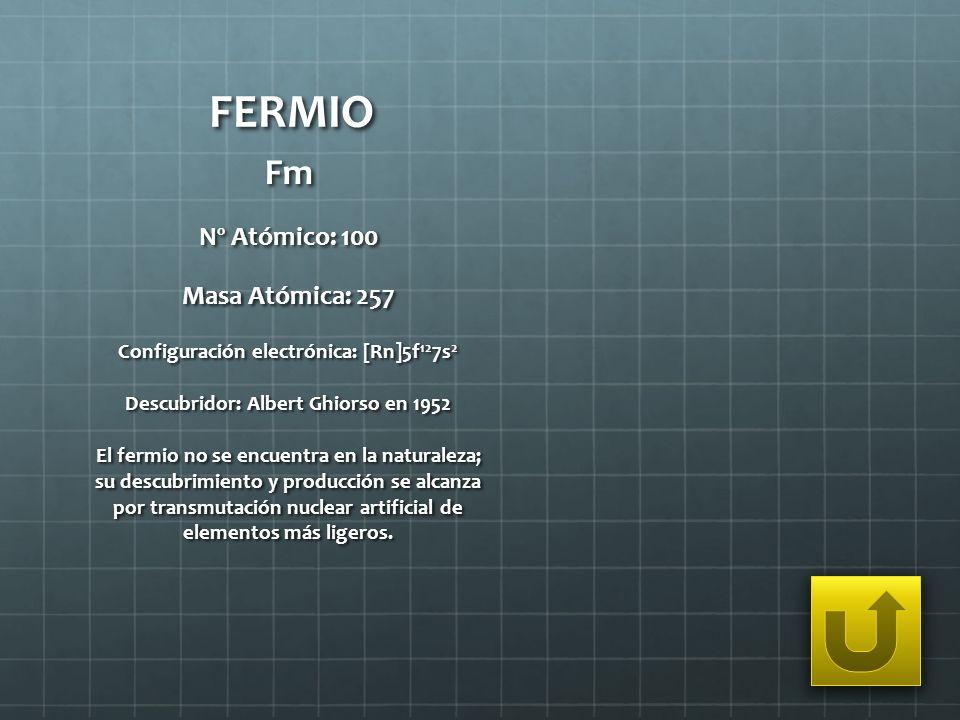 FERMIO Fm Nº Atómico: 100 Masa Atómica: 257