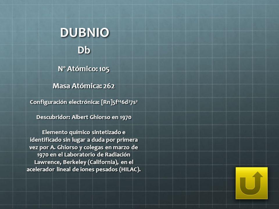 DUBNIO Db Nº Atómico: 105 Masa Atómica: 262