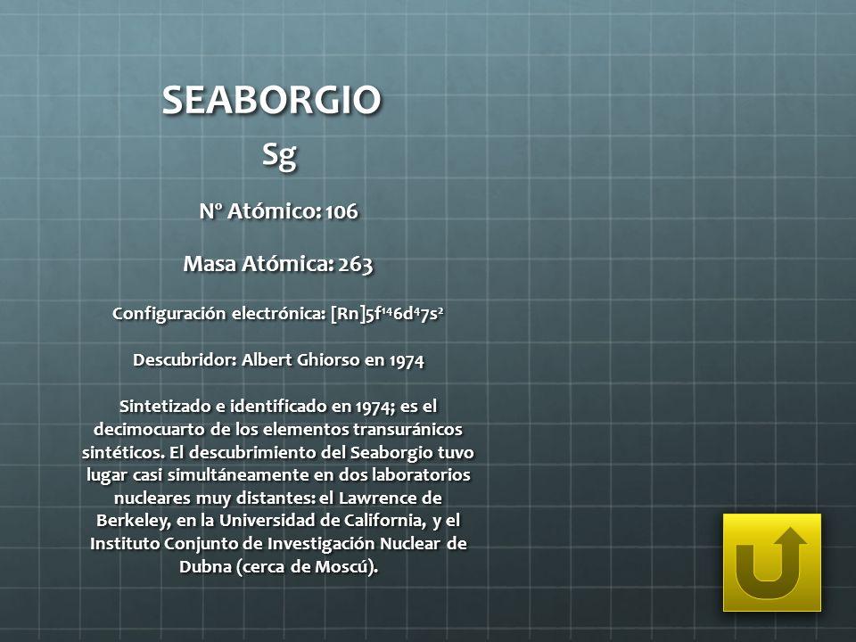 SEABORGIO Sg Nº Atómico: 106 Masa Atómica: 263