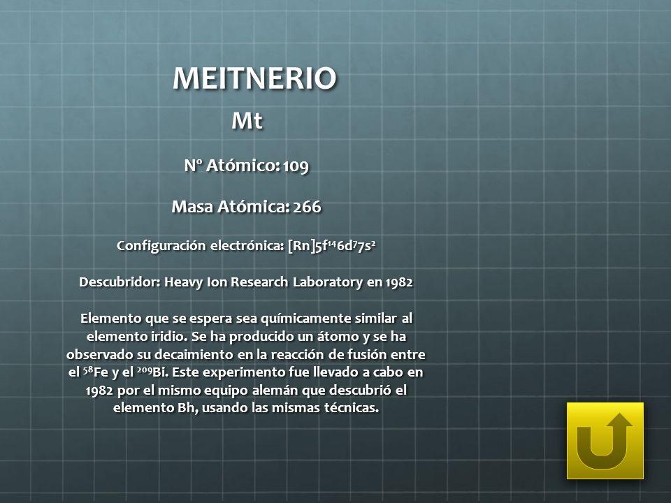 MEITNERIO Mt Nº Atómico: 109 Masa Atómica: 266