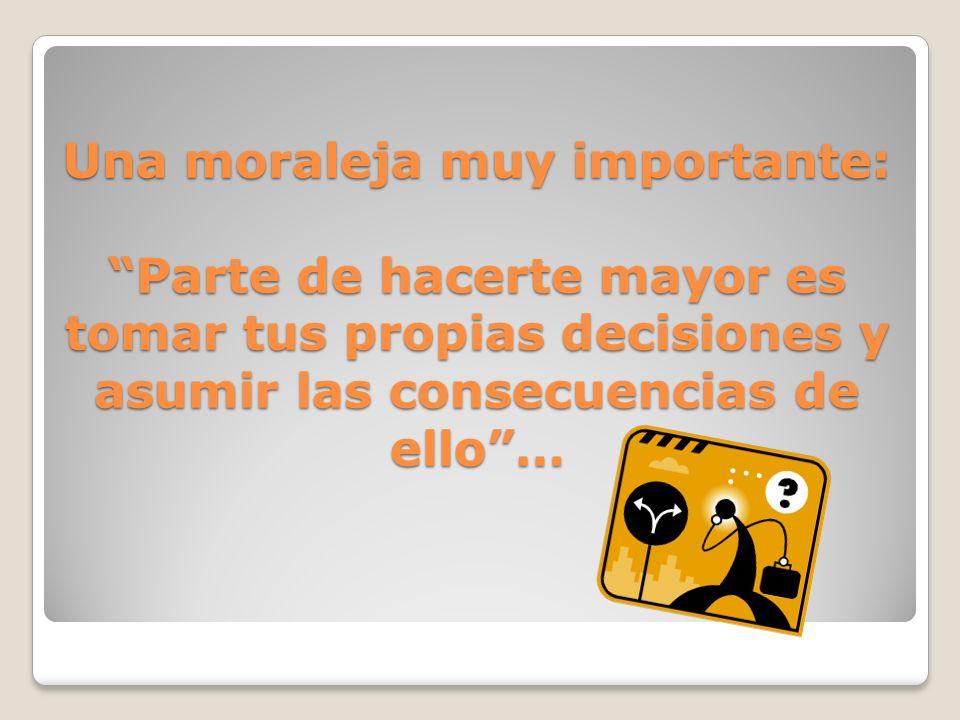 Una moraleja muy importante: Parte de hacerte mayor es tomar tus propias decisiones y asumir las consecuencias de ello …