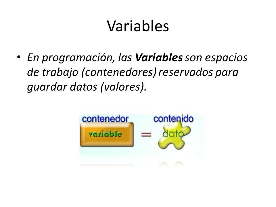 Variables En programación, las Variables son espacios de trabajo (contenedores) reservados para guardar datos (valores).