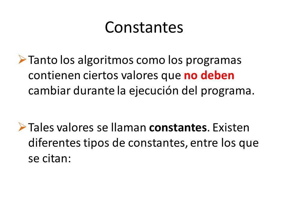 Constantes Tanto los algoritmos como los programas contienen ciertos valores que no deben cambiar durante la ejecución del programa.