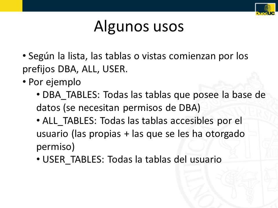Algunos usos Según la lista, las tablas o vistas comienzan por los prefijos DBA, ALL, USER. Por ejemplo.