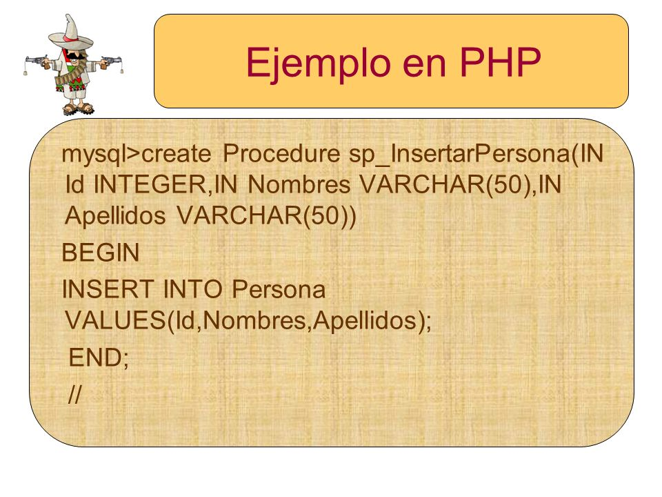 Ejemplo en PHP mysql>create Procedure sp_InsertarPersona(IN Id INTEGER,IN Nombres VARCHAR(50),IN Apellidos VARCHAR(50))