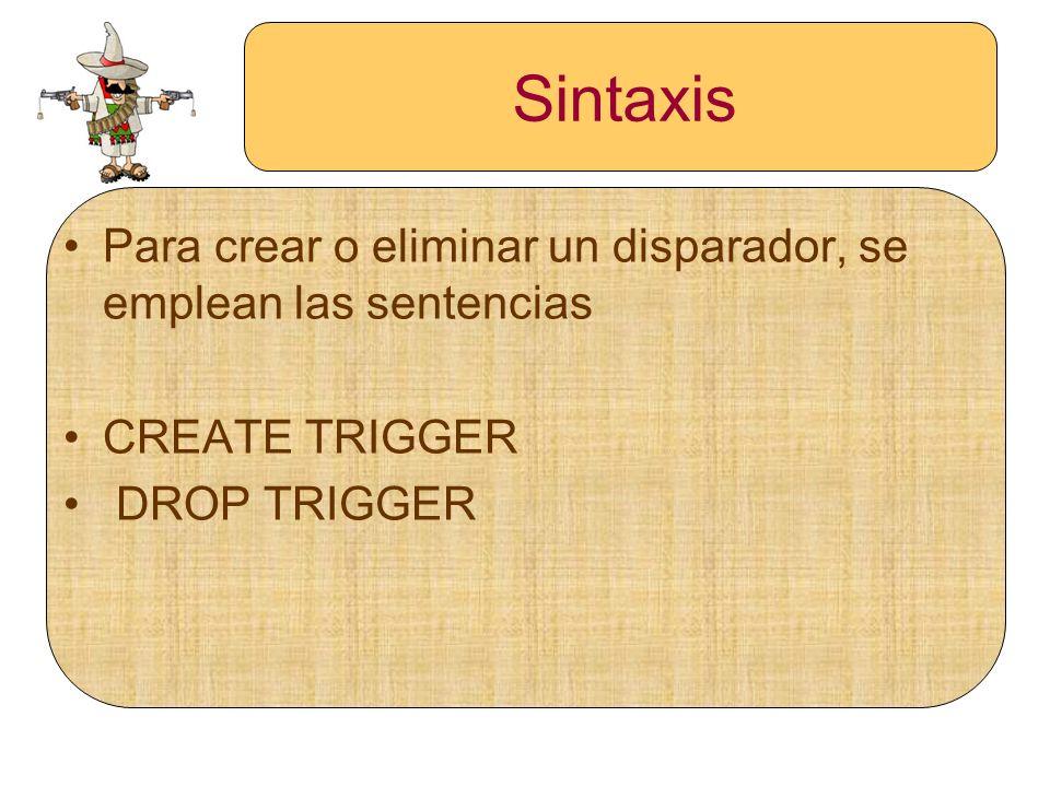 Sintaxis Para crear o eliminar un disparador, se emplean las sentencias CREATE TRIGGER DROP TRIGGER