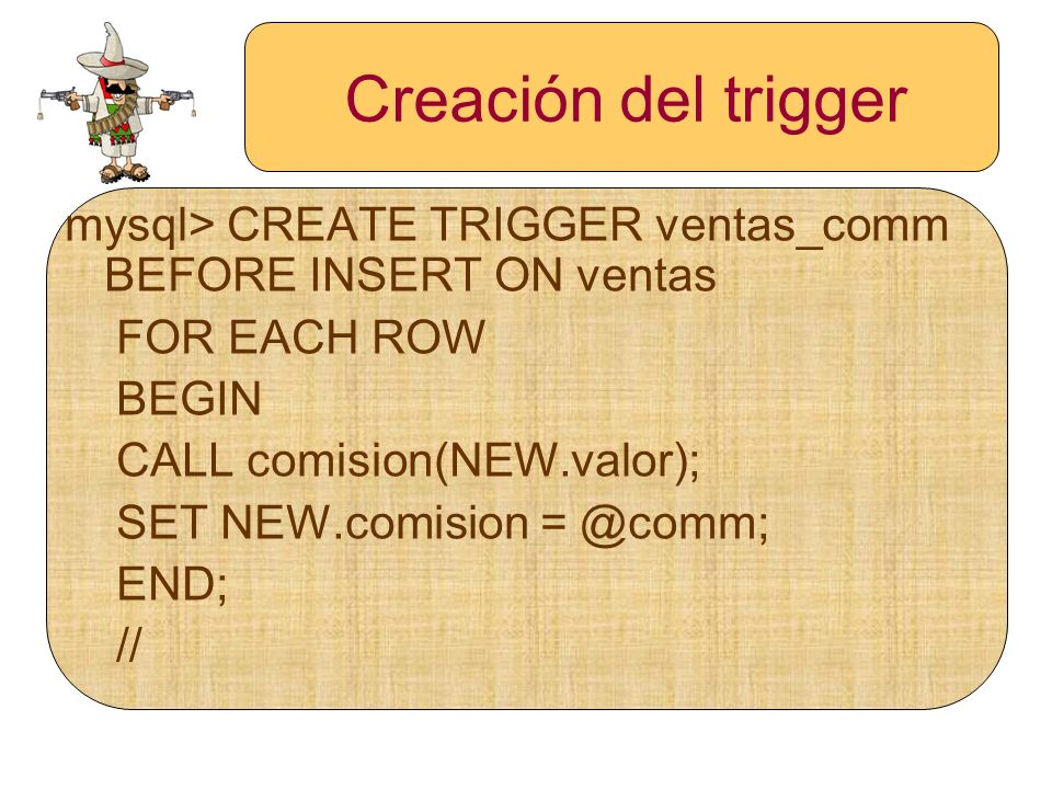 Creación del trigger mysql> CREATE TRIGGER ventas_comm BEFORE INSERT ON ventas. FOR EACH ROW. BEGIN.
