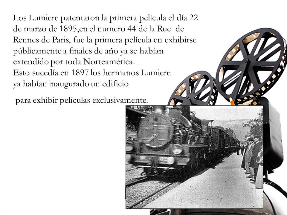 Los Lumiere patentaron la primera película el día 22 de marzo de 1895,en el numero 44 de la Rue de Rennes de Paris, fue la primera película en exhibirse públicamente a finales de año ya se habían extendido por toda Norteamérica.