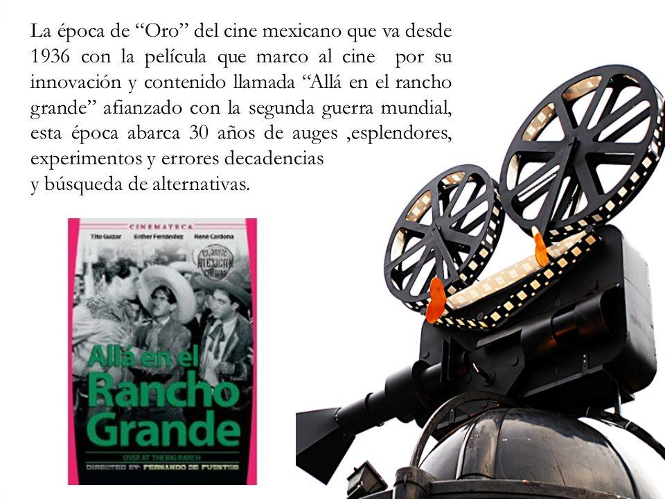 La época de Oro del cine mexicano que va desde 1936 con la película que marco al cine por su innovación y contenido llamada Allá en el rancho grande afianzado con la segunda guerra mundial, esta época abarca 30 años de auges ,esplendores, experimentos y errores decadencias