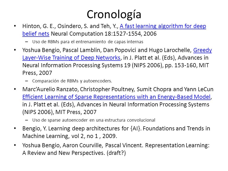Cronología Hinton, G. E., Osindero, S. and Teh, Y., A fast learning algorithm for deep belief nets Neural Computation 18:1527-1554, 2006.