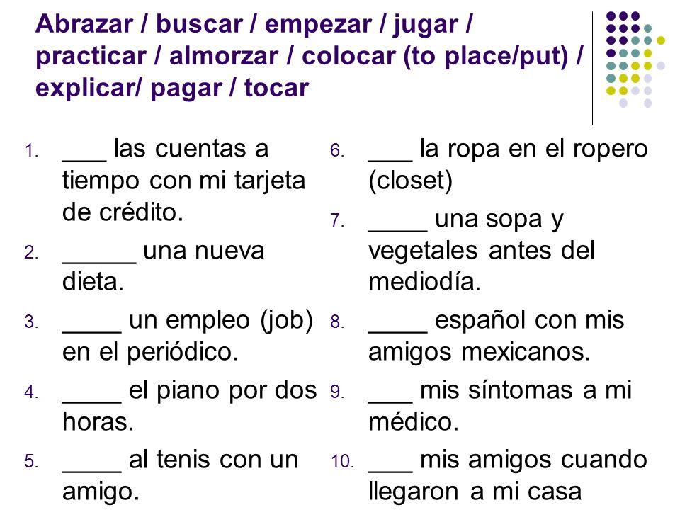 Abrazar / buscar / empezar / jugar / practicar / almorzar / colocar (to place/put) / explicar/ pagar / tocar