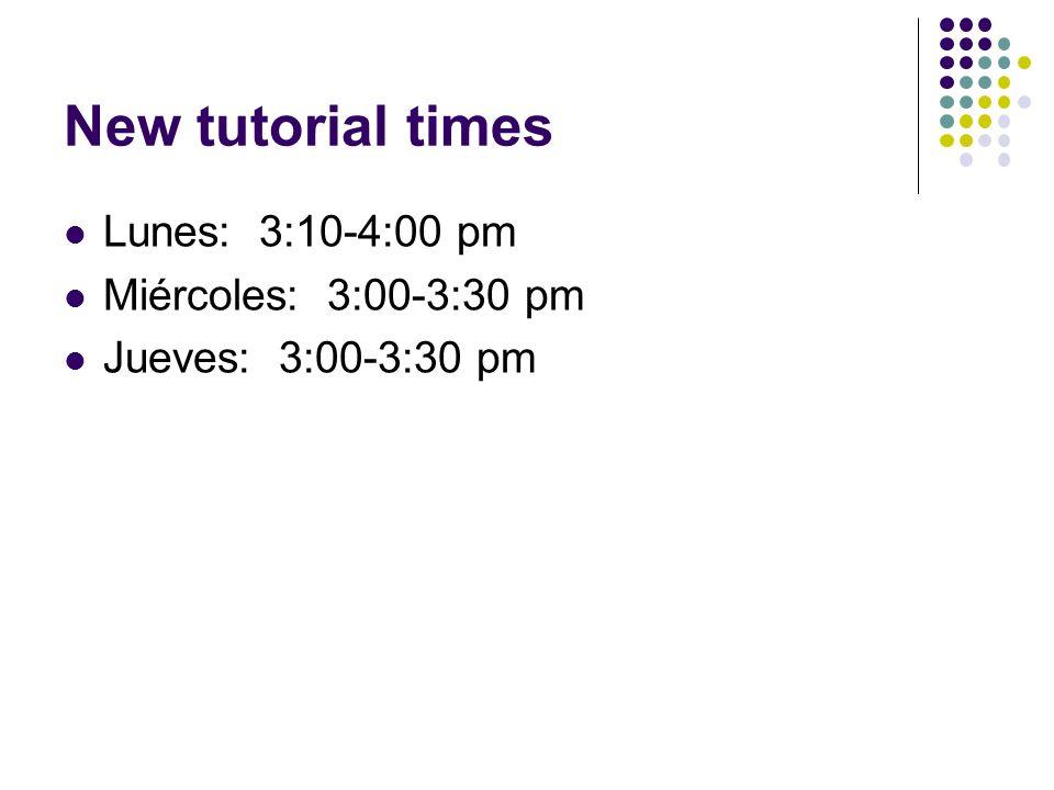 New tutorial times Lunes: 3:10-4:00 pm Miércoles: 3:00-3:30 pm
