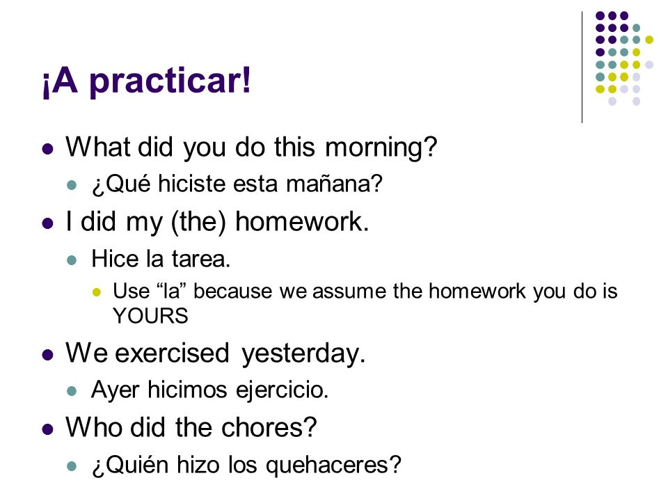 ¡A practicar! What did you do this morning I did my (the) homework.
