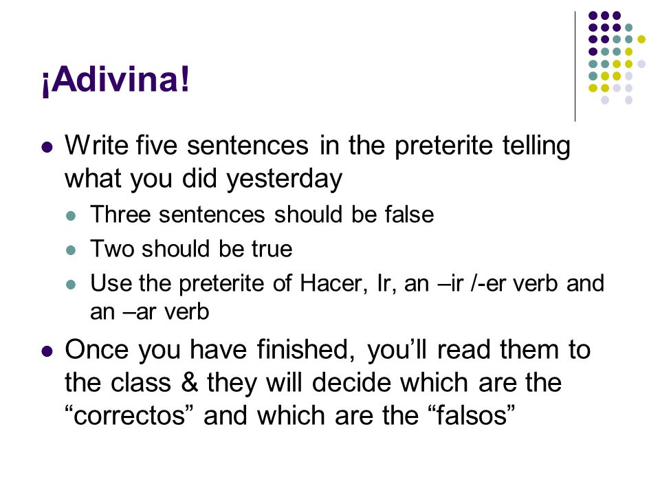 ¡Adivina! Write five sentences in the preterite telling what you did yesterday. Three sentences should be false.