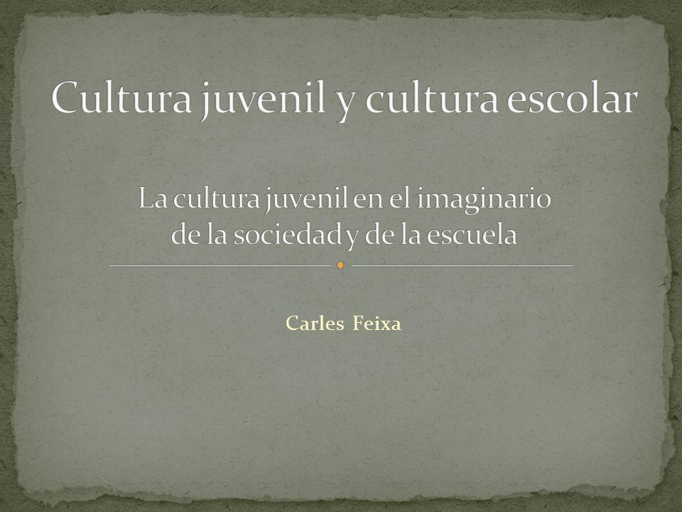 Cultura juvenil y cultura escolar La cultura juvenil en el imaginario de la sociedad y de la escuela