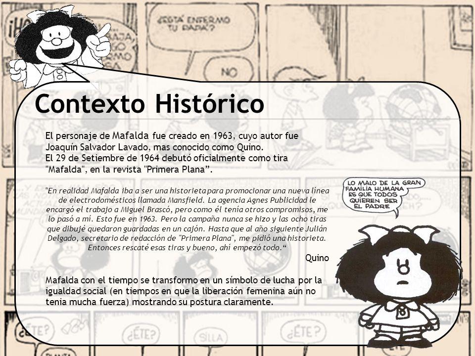 Contexto Histórico El personaje de Mafalda fue creado en 1963, cuyo autor fue Joaquín Salvador Lavado, mas conocido como Quino.