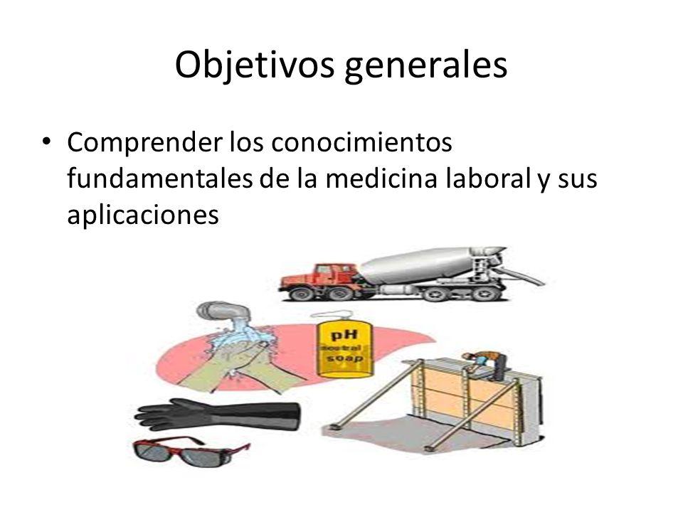 Objetivos generales Comprender los conocimientos fundamentales de la medicina laboral y sus aplicaciones.
