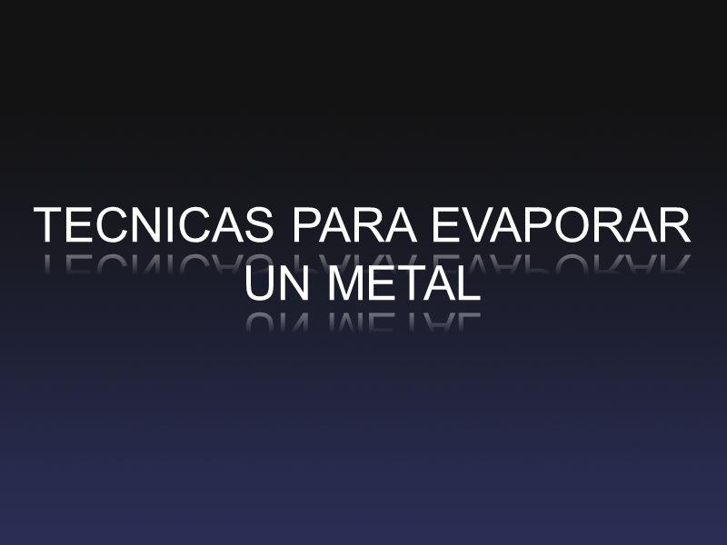 TECNICAS PARA EVAPORAR UN METAL