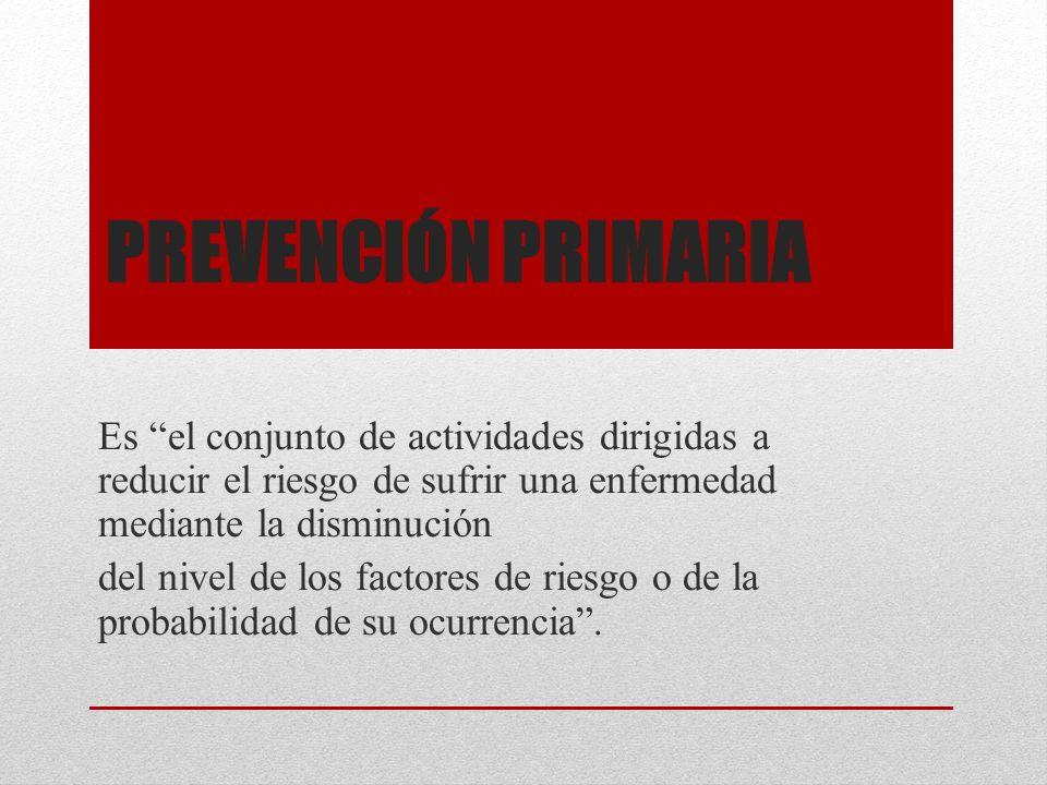 Prevención primaria Es el conjunto de actividades dirigidas a reducir el riesgo de sufrir una enfermedad mediante la disminución.