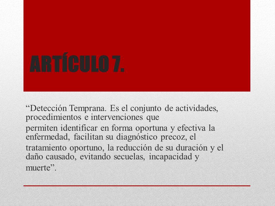 Artículo 7. Detección Temprana. Es el conjunto de actividades, procedimientos e intervenciones que.