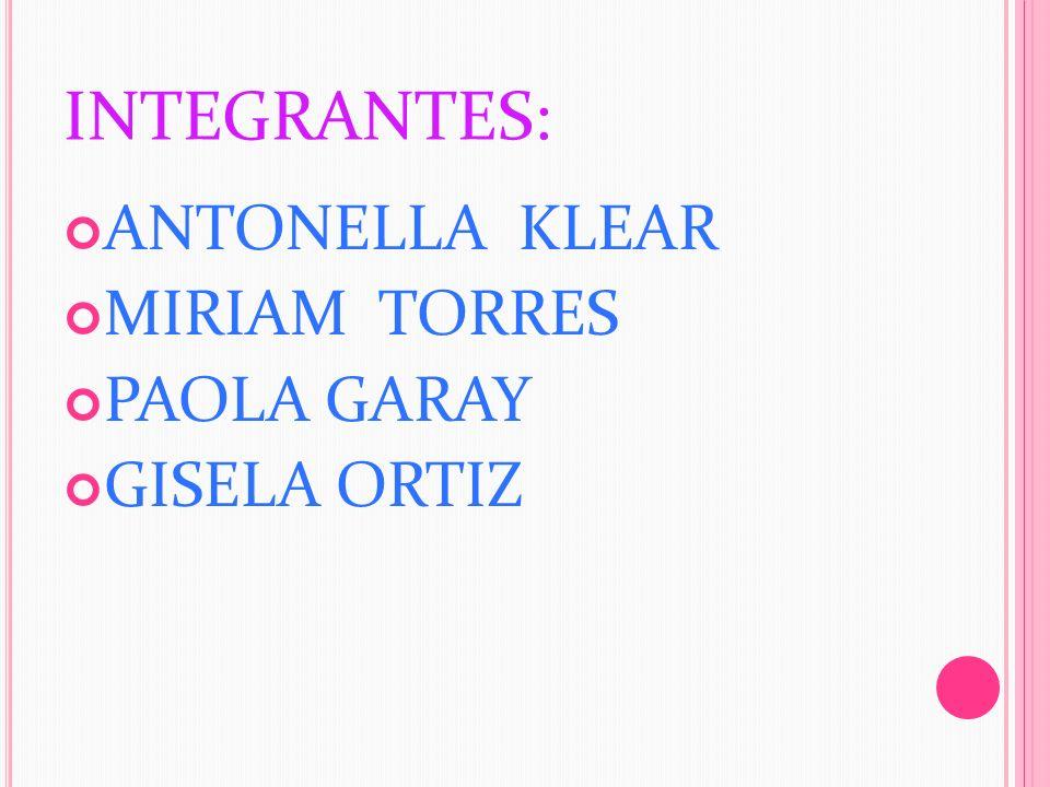 INTEGRANTES: ANTONELLA KLEAR MIRIAM TORRES PAOLA GARAY GISELA ORTIZ