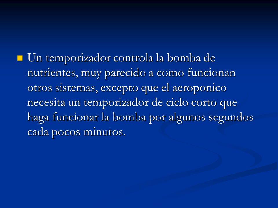 Un temporizador controla la bomba de nutrientes, muy parecido a como funcionan otros sistemas, excepto que el aeroponico necesita un temporizador de ciclo corto que haga funcionar la bomba por algunos segundos cada pocos minutos.