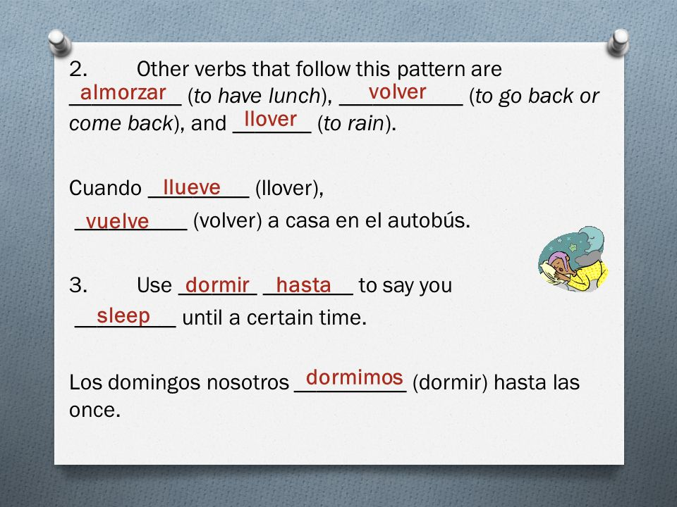 2. Other verbs that follow this pattern are __________ (to have lunch), ___________ (to go back or come back), and _______ (to rain). Cuando _________ (llover), __________ (volver) a casa en el autobús. 3. Use _______ ________ to say you _________ until a certain time. Los domingos nosotros __________ (dormir) hasta las once.