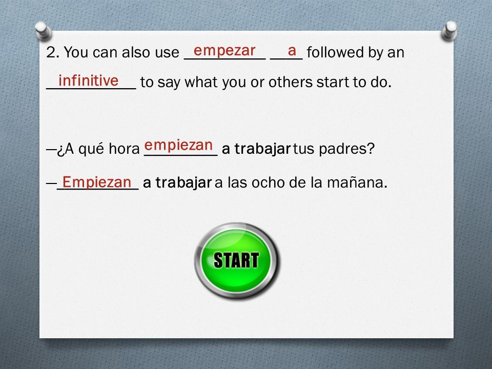 2. You can also use __________ ____ followed by an ___________ to say what you or others start to do. —¿A qué hora _________ a trabajar tus padres —__________ a trabajar a las ocho de la mañana.