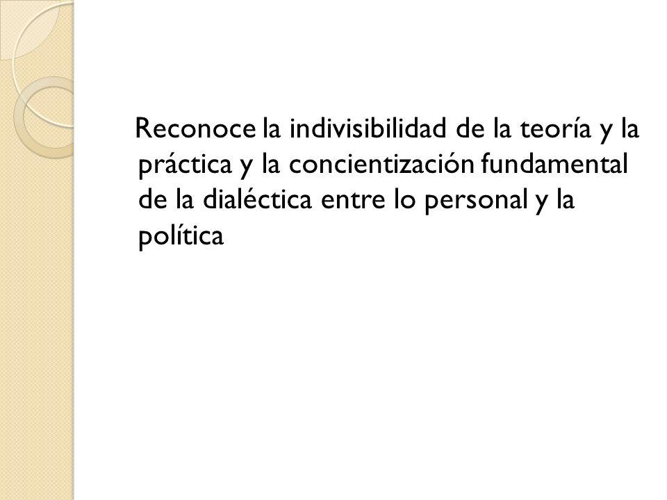 Reconoce la indivisibilidad de la teoría y la práctica y la concientización fundamental de la dialéctica entre lo personal y la política