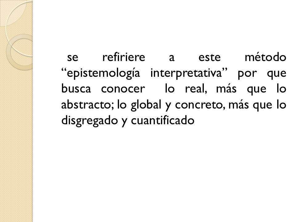 se refiriere a este método epistemología interpretativa por que busca conocer lo real, más que lo abstracto; lo global y concreto, más que lo disgregado y cuantificado