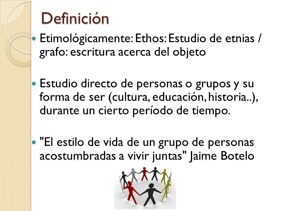 Definición Etimológicamente: Ethos: Estudio de etnias / grafo: escritura acerca del objeto.